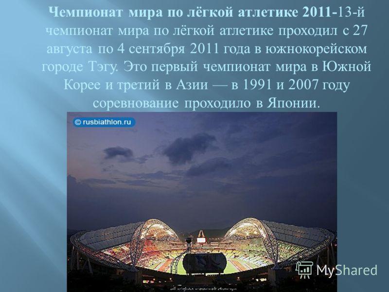 Чемпионат мира по лёгкой атлетике 2011- 13- й чемпионат мира по лёгкой атлетике проходил с 27 августа по 4 сентября 2011 года в южнокорейском городе Тэгу. Это первый чемпионат мира в Южной Корее и третий в Азии в 1991 и 2007 году соревнование проходи