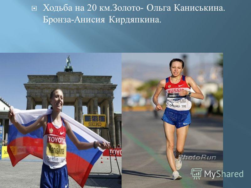 Ходьба на 20 км. Золото - Ольга Каниськина. Бронза - Анисия Кирдяпкина.