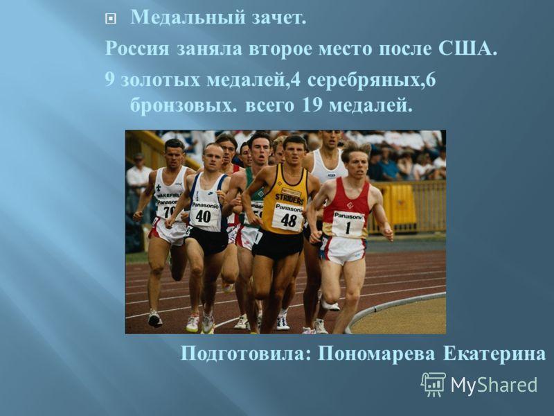 Медальный зачет. Россия заняла второе место после США. 9 золотых медалей,4 серебряных,6 бронзовых. всего 19 медалей. Подготовила : Пономарева Екатерина