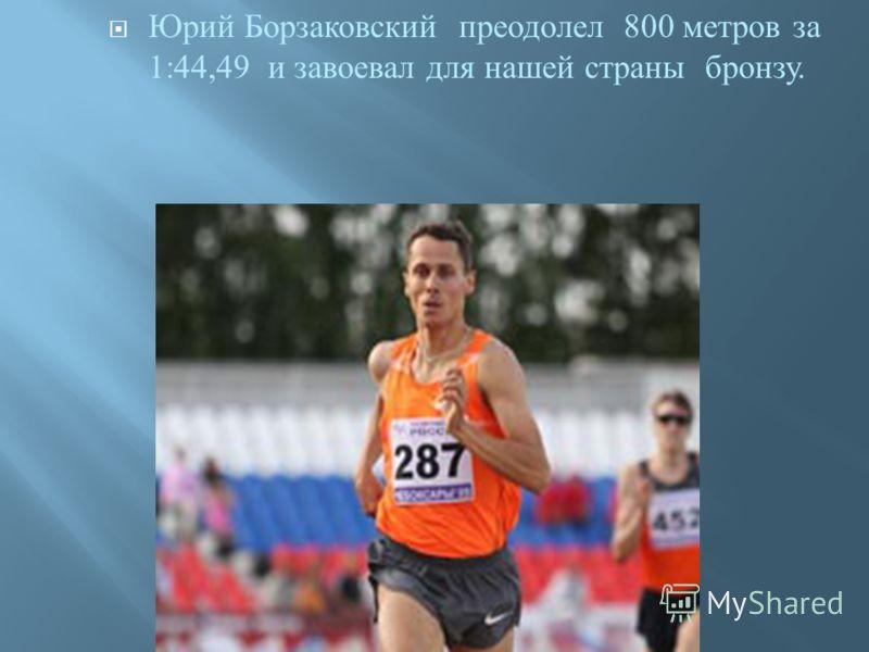 Юрий Борзаковский преодолел 800 метров за 1:44,49 и завоевал для нашей страны бронзу.