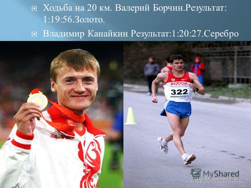 Ходьба на 20 км. Валерий Борчин. Результат : 1:19:56. Золото. Владимир Канайкин Результат :1:20:27. Серебро