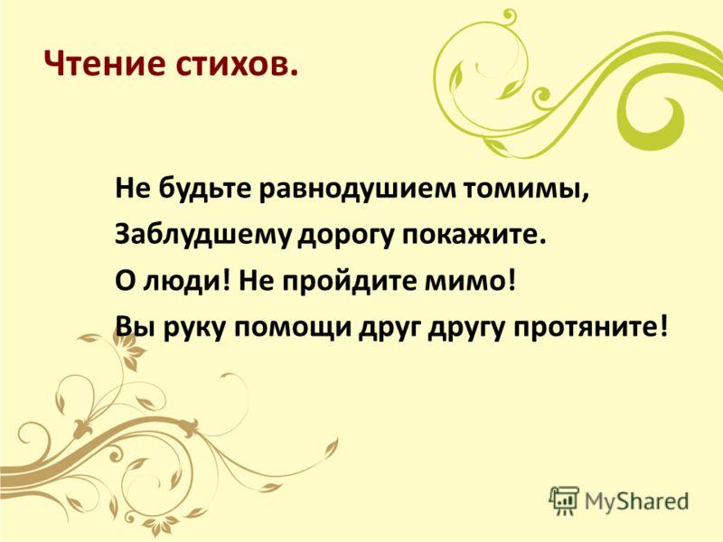 Чтение стихов. Не будьте равнодушием томимы, Заблудшему дорогу покажите. О люди! Не пройдите мимо! Вы руку помощи друг другу протяните!
