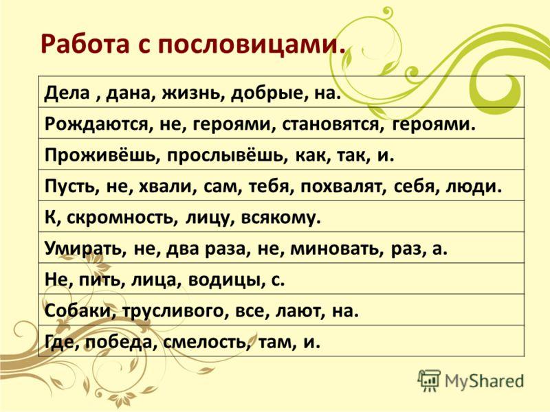 Работа с пословицами. Дела, дана, жизнь, добрые, на. Рождаются, не, героями, становятся, героями. Проживёшь, прослывёшь, как, так, и. Пусть, не, хвали, сам, тебя, похвалят, себя, люди. К, скромность, лицу, всякому. Умирать, не, два раза, не, миновать
