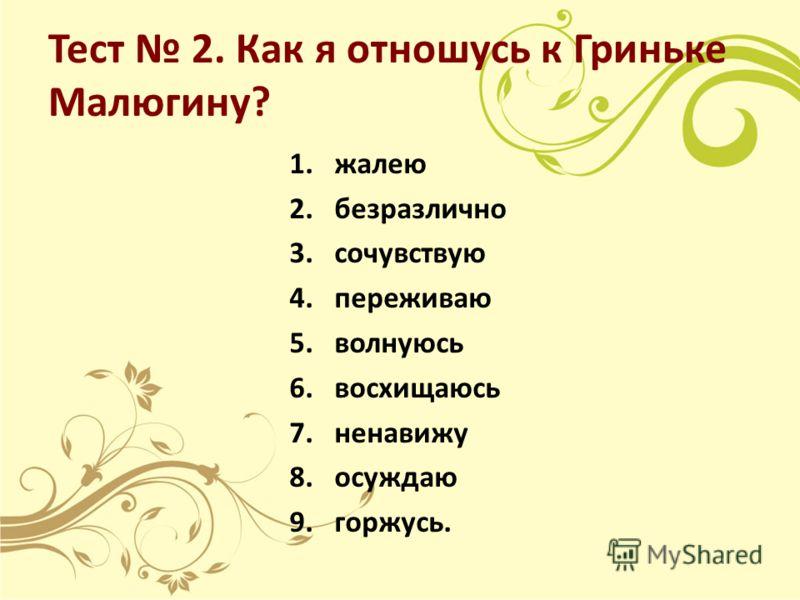Тест 2. Как я отношусь к Гриньке Малюгину? 1.жалею 2.безразлично 3.сочувствую 4.переживаю 5.волнуюсь 6.восхищаюсь 7.ненавижу 8.осуждаю 9.горжусь.