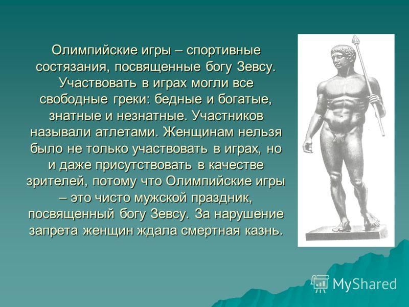Олимпийские игры – спортивные состязания, посвященные богу Зевсу. Участвовать в играх могли все свободные греки: бедные и богатые, знатные и незнатные. Участников называли атлетами. Женщинам нельзя было не только участвовать в играх, но и даже присут