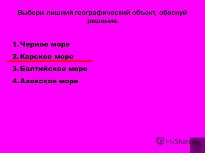 Выбери лишний географический объект, обоснуй решение. 1.Черное море 2.Карское море 3.Балтийское море 4.Азовское море