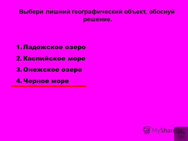 Выбери лишний географический объект, обоснуй решение. 1.Ладожское озеро 2.Каспийское море 3.Онежское озеро 4.Черное море