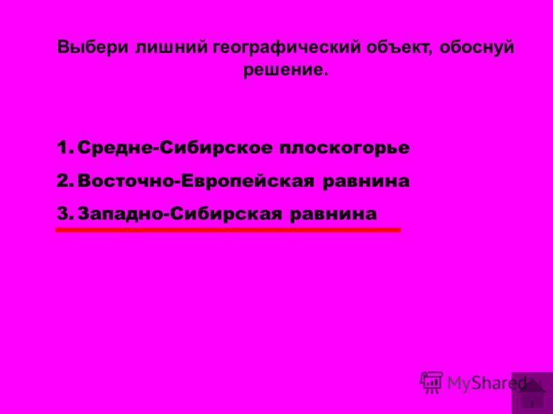 Выбери лишний географический объект, обоснуй решение. 1.Средне-Сибирское плоскогорье 2.Восточно-Европейская равнина 3.Западно-Сибирская равнина