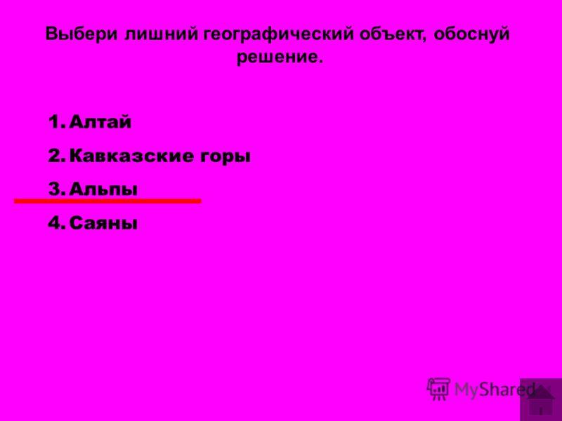 Выбери лишний географический объект, обоснуй решение. 1.Алтай 2.Кавказские горы 3.Альпы 4.Саяны