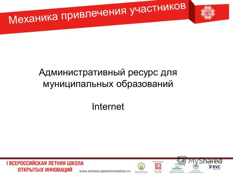 Механика привлечения участников Административный ресурс для муниципальных образований Internet