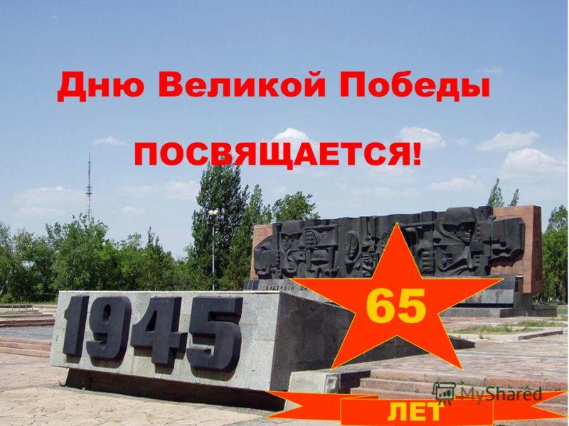65 Дню Великой Победы ПОСВЯЩАЕТСЯ! ЛЕТ