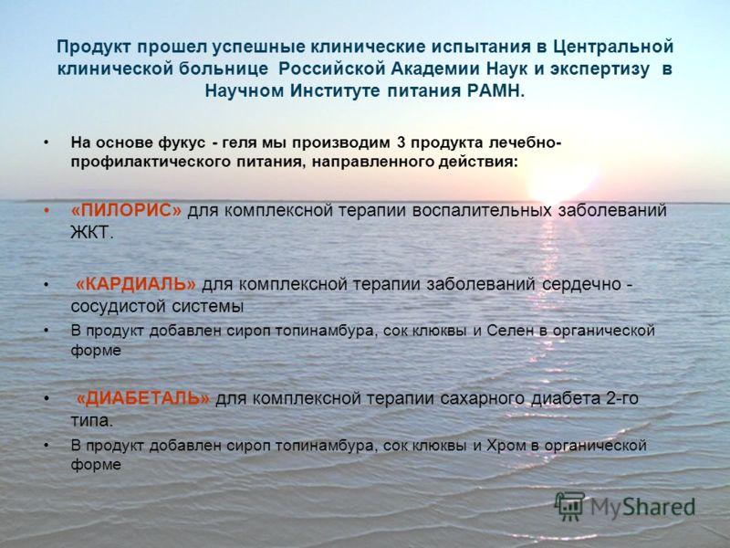 Продукт прошел успешные клинические испытания в Центральной клинической больнице Российской Академии Наук и экспертизу в Научном Институте питания РАМН. На основе фукус - геля мы производим 3 продукта лечебно- профилактического питания, направленного