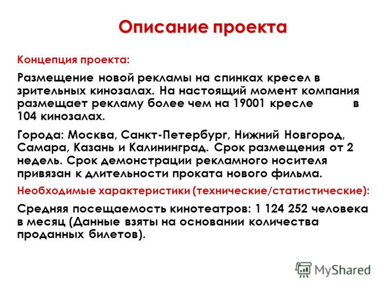 Описание проекта Концепция проекта: Размещение новой рекламы на спинках кресел в зрительных кинозалах. На настоящий момент компания размещает рекламу более чем на 19001 кресле в 104 кинозалах. Города: Москва, Санкт-Петербург, Нижний Новгород, Самара,