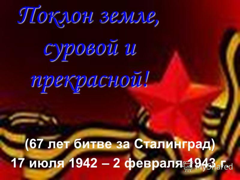Поклон земле, суровой и прекрасной! (67 лет битве за Сталинград) 17 июля 1942 – 2 февраля 1943 г.