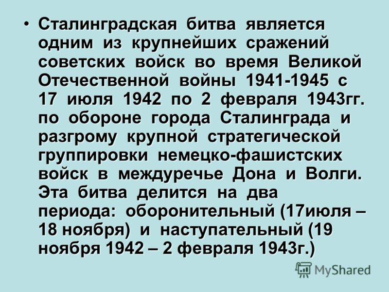 Сталинградская битва является одним из крупнейших сражений советских войск во время Великой Отечественной войны 1941-1945 с 17 июля 1942 по 2 февраля 1943гг. по обороне города Сталинграда и разгрому крупной стратегической группировки немецко-фашистск