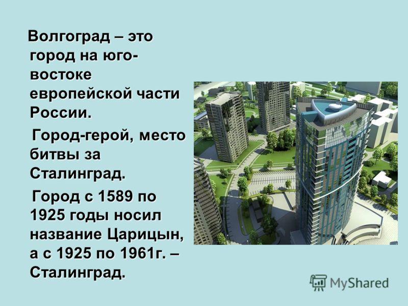 Волгоград – это город на юго- востоке европейской части России. Город-герой, место битвы за Сталинград. Город-герой, место битвы за Сталинград. Город с 1589 по 1925 годы носил название Царицын, а с 1925 по 1961г. – Сталинград. Город с 1589 по 1925 го