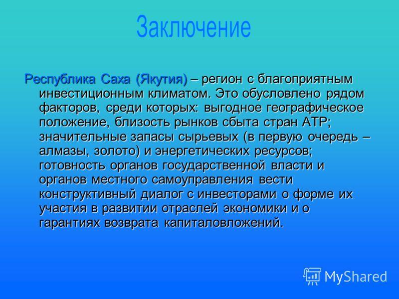 Республика Саха (Якутия) – регион с благоприятным инвестиционным климатом. Это обусловлено рядом факторов, среди которых: выгодное географическое положение, близость рынков сбыта стран АТР; значительные запасы сырьевых (в первую очередь – алмазы, зол