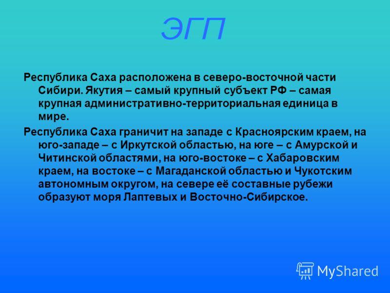 Республика Саха расположена в северо-восточной части Сибири. Якутия – самый крупный субъект РФ – самая крупная административно-территориальная единица в мире. Республика Саха граничит на западе с Красноярским краем, на юго-западе – с Иркутской област