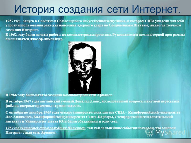 История создания сети Интернет. 1957 год – запуск в Советском Союзе первого искусственного спутника, в котором США увидели для себя угрозу использования раке для нанесения ядерного удара по Соединенным Штатам, является толчком создания Интернет. В 19
