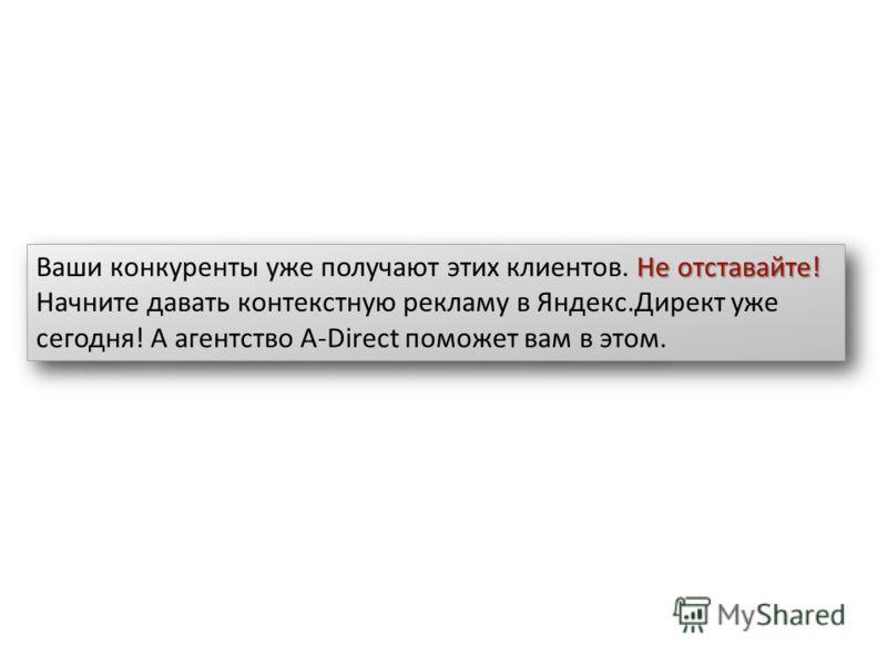 Не отставайте! Ваши конкуренты уже получают этих клиентов. Не отставайте! Начните давать контекстную рекламу в Яндекс.Директ уже сегодня! А агентство A-Direct поможет вам в этом.