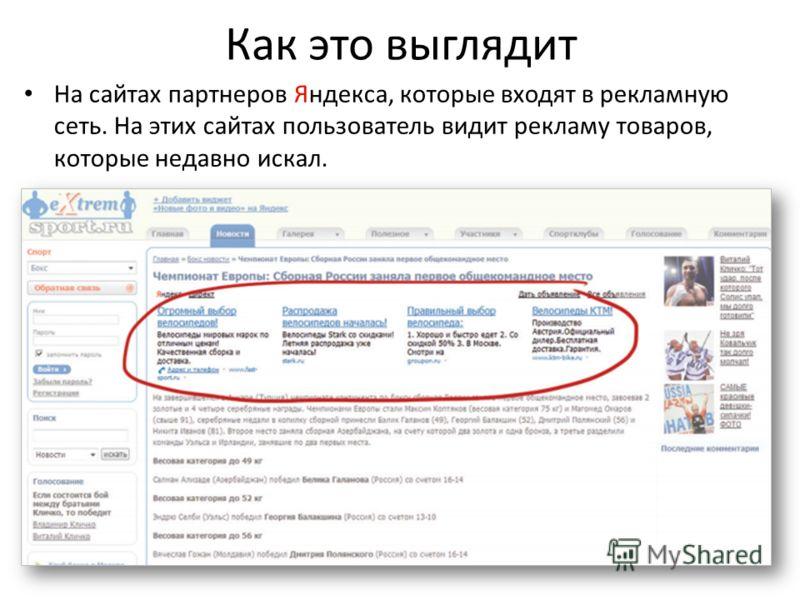 Как это выглядит На сайтах партнеров Яндекса, которые входят в рекламную сеть. На этих сайтах пользователь видит рекламу товаров, которые недавно искал.