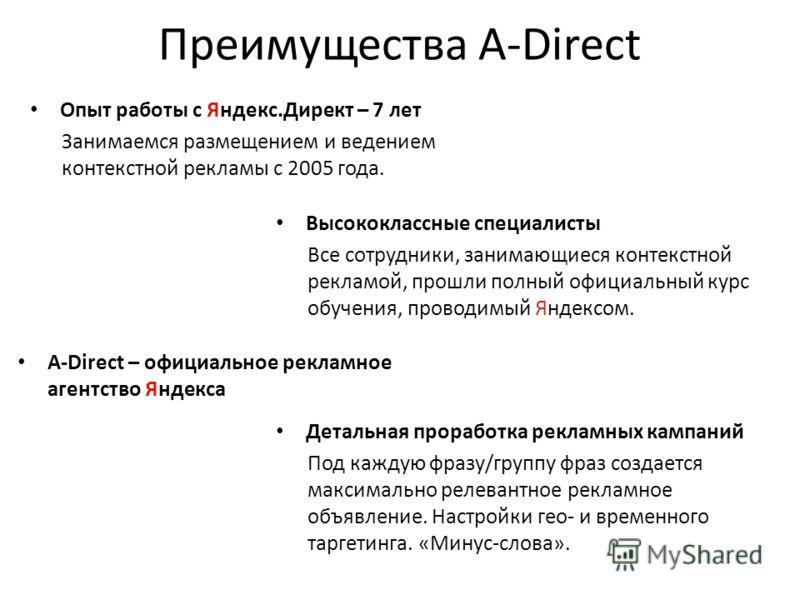 Преимущества A-Direct Опыт работы с Яндекс.Директ – 7 лет Занимаемся размещением и ведением контекстной рекламы с 2005 года. Высококлассные специалисты Все сотрудники, занимающиеся контекстной рекламой, прошли полный официальный курс обучения, провод