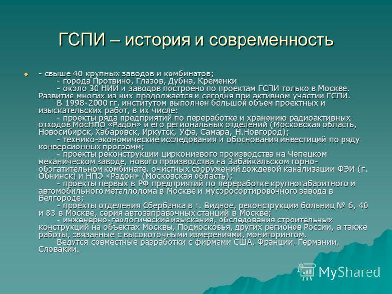 ГСПИ – история и современность - свыше 40 крупных заводов и комбинатов; - города Протвино, Глазов, Дубна, Кременки - около 30 НИИ и заводов построено по проектам ГСПИ только в Москве. Развитие многих из них продолжается и сегодня при активном участии