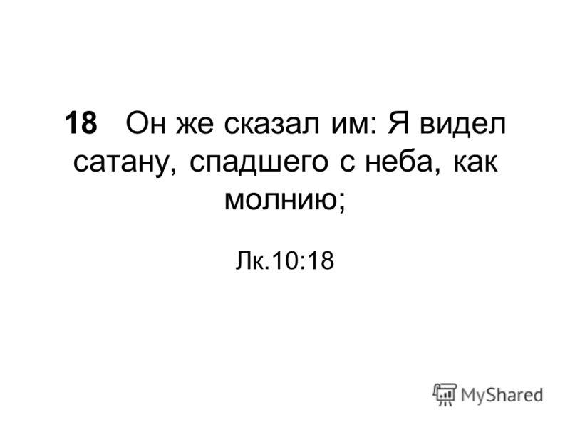 18 Он же сказал им: Я видел сатану, спадшего с неба, как молнию; Лк.10:18