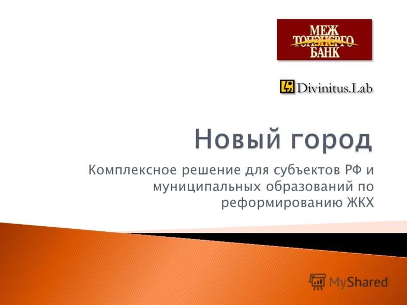 Комплексное решение для субъектов РФ и муниципальных образований по реформированию ЖКХ