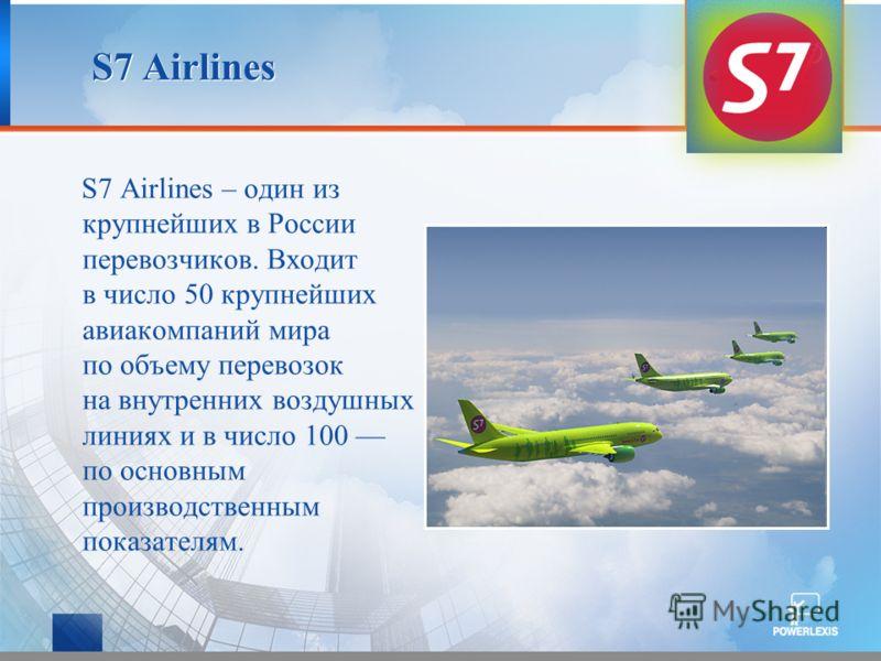 S7 Airlines S7 Airlines – один из крупнейших в России перевозчиков. Входит в число 50 крупнейших авиакомпаний мира по объему перевозок на внутренних воздушных линиях и в число 100 по основным производственным показателям.