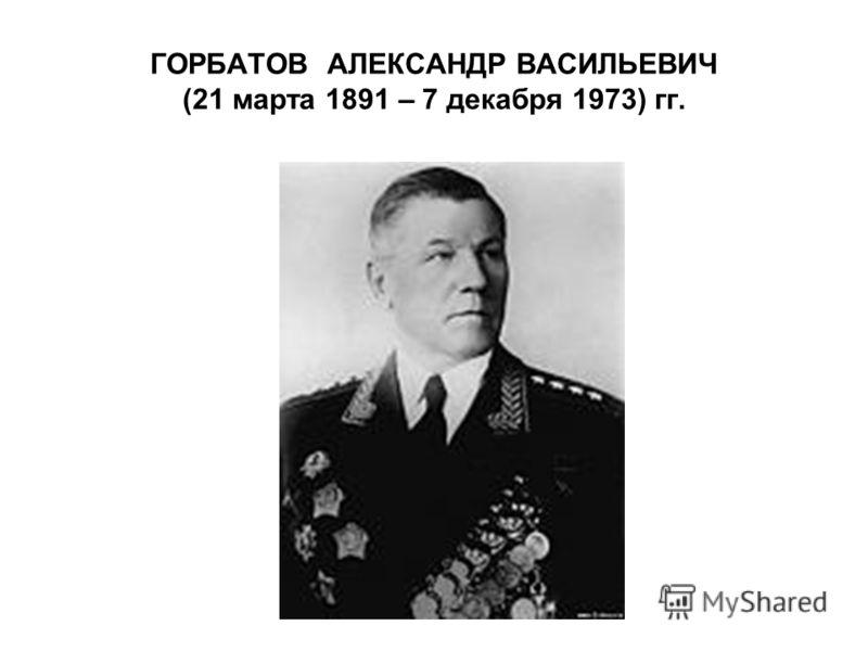 ГОРБАТОВ АЛЕКСАНДР ВАСИЛЬЕВИЧ (21 марта 1891 – 7 декабря 1973) гг.
