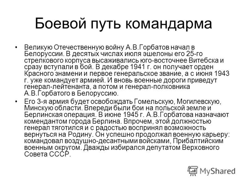 Великую Отечественную войну А.В.Горбатов начал в Белоруссии. В десятых числах июля эшелоны его 25-го стрелкового корпуса высаживались юго-восточнее Витебска и сразу вступали в бой. В декабре 1941 г. он получает орден Красного знамени и первое генерал
