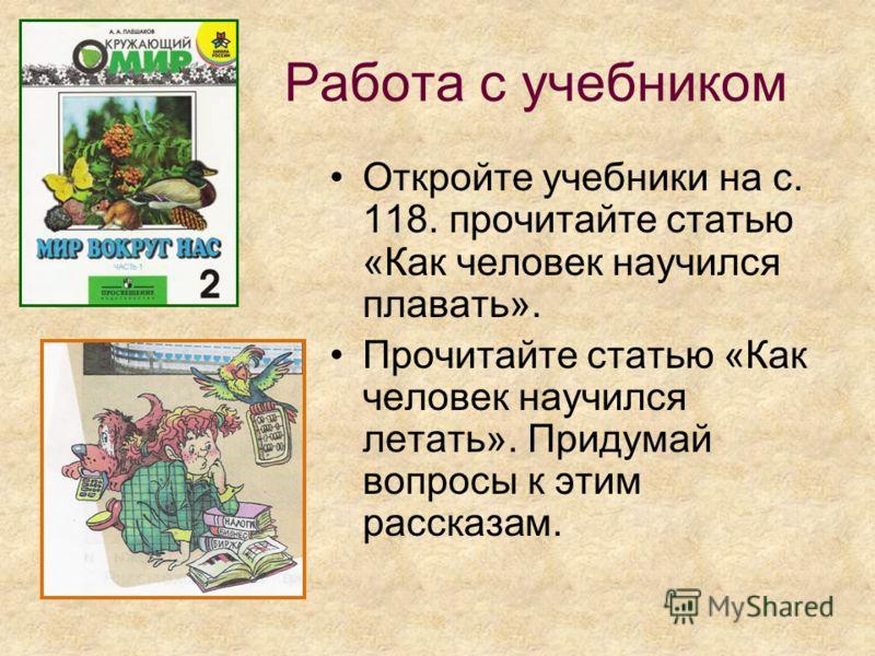 Работа с учебником Откройте учебники на с. 118. прочитайте статью «Как человек научился плавать». Прочитайте статью «Как человек научился летать». Придумай вопросы к этим рассказам.