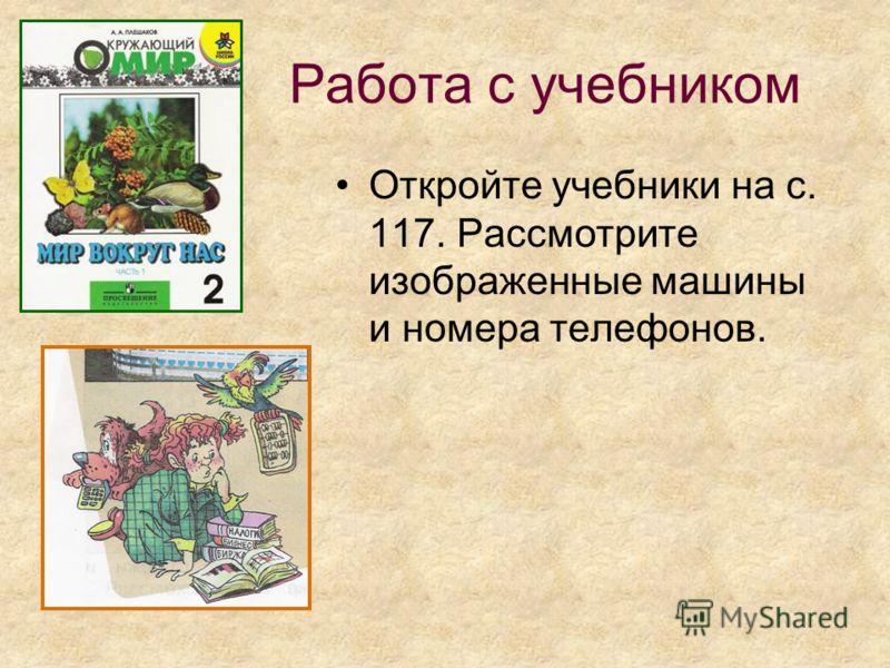 Работа с учебником Откройте учебники на с. 117. Рассмотрите изображенные машины и номера телефонов.