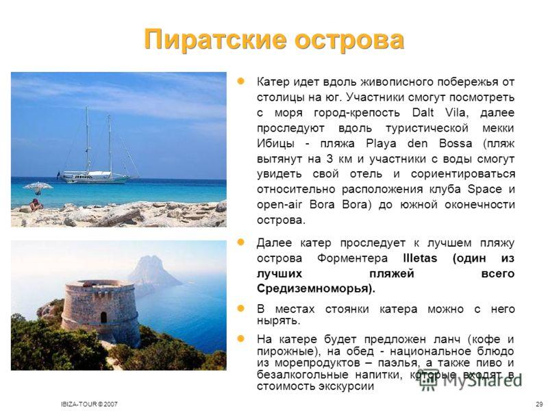 IBIZA-TOUR © 200729 Пиратские острова Катер идет вдоль живописного побережья от столицы на юг. Участники смогут посмотреть с моря город-крепость Dalt Vila, далее проследуют вдоль туристической мекки Ибицы - пляжа Playa den Bossa (пляж вытянут на 3 км