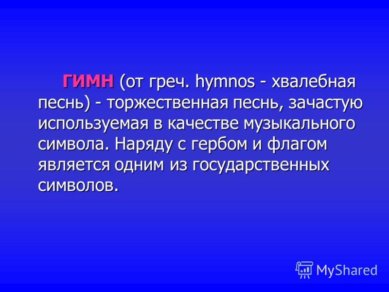 ГИМН (от греч. hymnos - хвалебная песнь) - торжественная песнь, зачастую используемая в качестве музыкального символа. Наряду с гербом и флагом является одним из государственных символов.