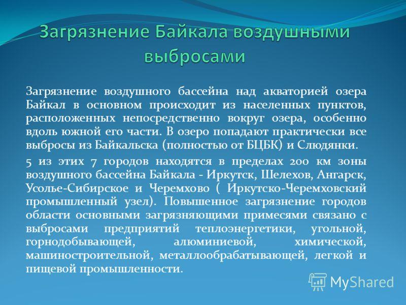 Загрязнение воздушного бассейна над акваторией озера Байкал в основном происходит из населенных пунктов, расположенных непосредственно вокруг озера, особенно вдоль южной его части. В озеро попадают практически все выбросы из Байкальска (полностью от