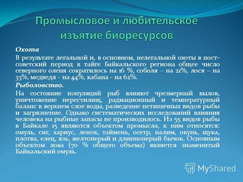 Охота В результате легальной и, в основном, нелегальной охоты в пост- советский период в тайге Байкальского региона общее число северного оленя сократилось на 16 %, соболя – на 21%, лося – на 33%, медведя – на 44%, кабана – на 62%. Рыболовство. На со