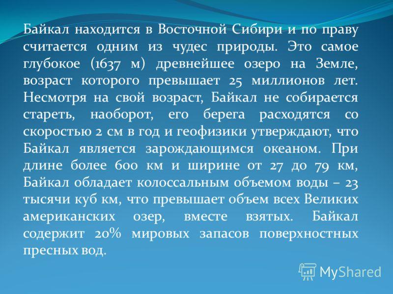 Байкал находится в Восточной Сибири и по праву считается одним из чудес природы. Это самое глубокое (1637 м) древнейшее озеро на Земле, возраст которого превышает 25 миллионов лет. Несмотря на свой возраст, Байкал не собирается стареть, наоборот, его