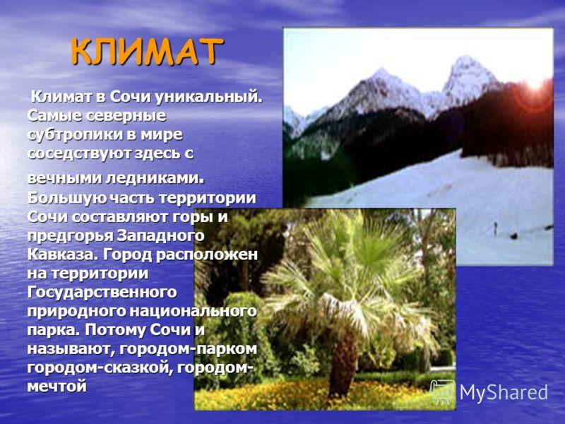 КЛИМАТ Климат в Сочи уникальный. Самые северные субтропики в мире соседствуют здесь с вечными ледниками. Большую часть территории Сочи составляют горы и предгорья Западного Кавказа. Город расположен на территории Государственного природного националь