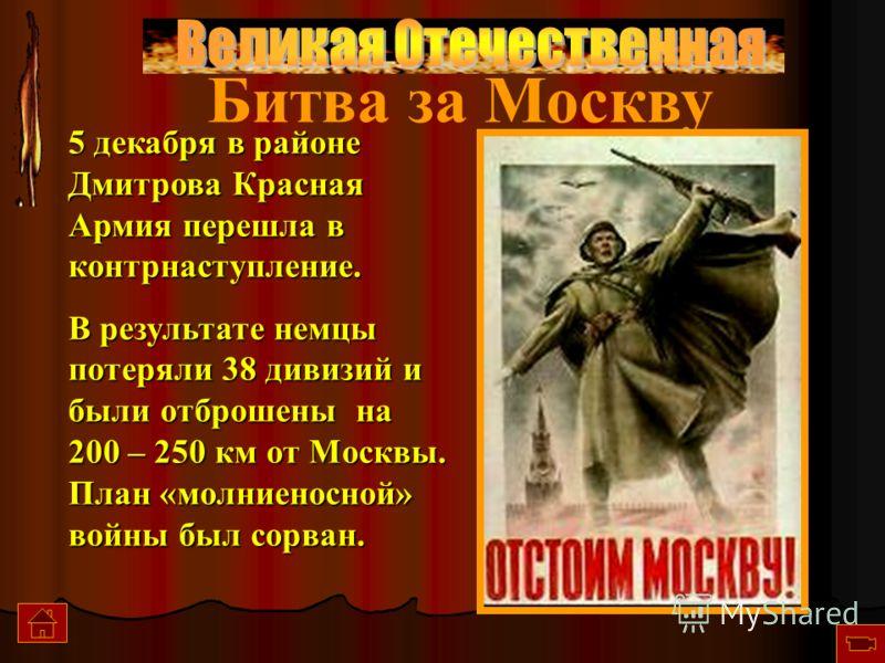 5 декабря в районе Дмитрова Красная Армия перешла в контрнаступление. В результате немцы потеряли 38 дивизий и были отброшены на 200 – 250 км от Москвы. План «молниеносной» войны был сорван. Битва за Москву
