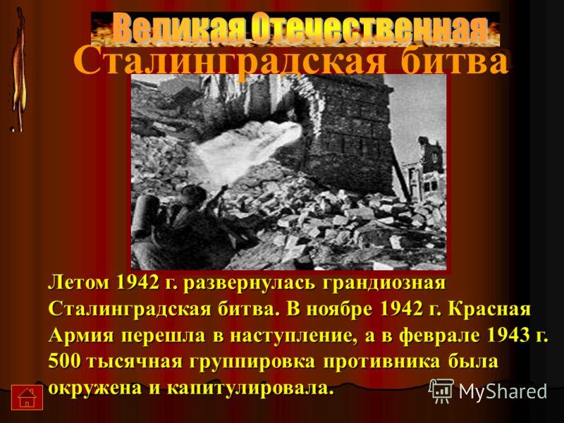 Сталинградская битва Летом 1942 г. развернулась грандиозная Сталинградская битва. В ноябре 1942 г. Красная Армия перешла в наступление, а в феврале 1943 г. 500 тысячная группировка противника была окружена и капитулировала.