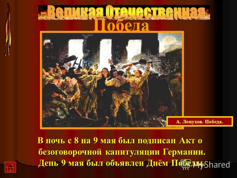 Победа В ночь с 8 на 9 мая был подписан Акт о безоговорочной капитуляции Германии. День 9 мая был объявлен Днём Победы. А. Лопухов. Победа.