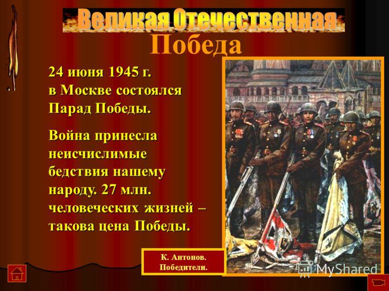 Победа 24 июня 1945 г. в Москве состоялся Парад Победы. Война принесла неисчислимые бедствия нашему народу. 27 млн. человеческих жизней – такова цена Победы. К. Антонов. Победители.