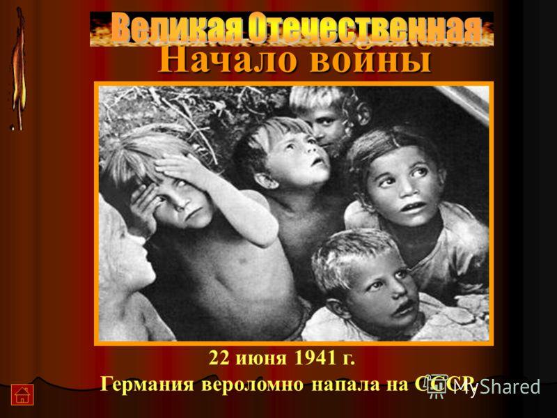 Начало войны 22 июня 1941 г. Германия вероломно напала на СССР.