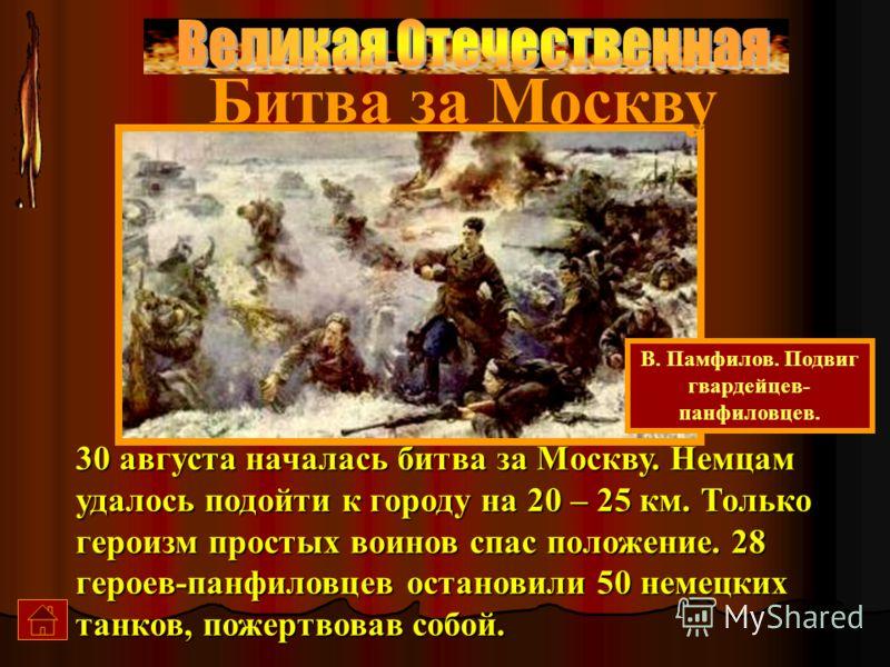 30 августа началась битва за Москву. Немцам удалось подойти к городу на 20 – 25 км. Только героизм простых воинов спас положение. 28 героев-панфиловцев остановили 50 немецких танков, пожертвовав собой. В. Памфилов. Подвиг гвардейцев- панфиловцев. Бит