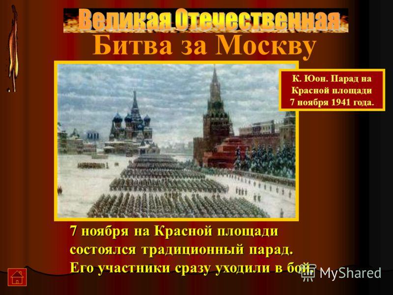 7 ноября на Красной площади состоялся традиционный парад. Его участники сразу уходили в бой. К. Юон. Парад на Красной площади 7 ноября 1941 года. Битва за Москву