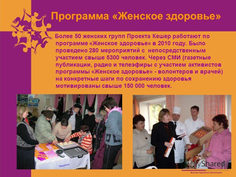 Программа «Женское здоровье» Более 50 женских групп Проекта Кешер работают по программе «Женское здоровье» в 2010 году. Было проведено 280 мероприятий с непосредственным участием свыше 5300 человек. Через СМИ (газетные публикации, радио и телеэфиры с