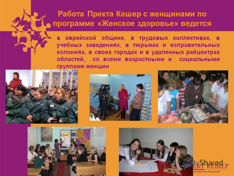 Работа Пректа Кешер с женщинами по программе «Женское здоровье» ведется в еврейской общине, в трудовых коллективах, в учебных заведениях, в тюрьмах и исправительных колониях, в своих городах и в удаленных райцентрах областей, со всеми возрастными и с