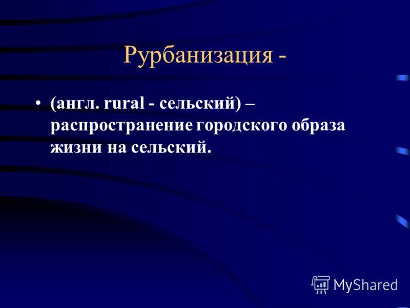 Рурбанизация - (англ. rural - сельский) – распространение городского образа жизни на сельский.